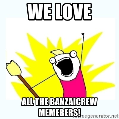All the things - WE LOVE ALL THE banzaiCREW MEMEBERS!