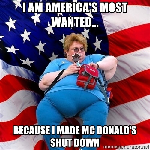 Obese American - I AM AMERICA'S MOST WANTED... BECAUSE I MADE MC DONALD'S SHUT DOWN