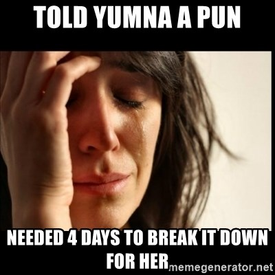 First World Problems - Told Yumna a Pun Needed 4 days to break it down for her