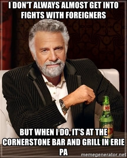 The Most Interesting Man In The World - I don't always almost get into fights with foreigners  but when i do, It's at the cornerstone bar and grill in erie pa