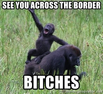 Happy Gorilla - see you across the border bitches