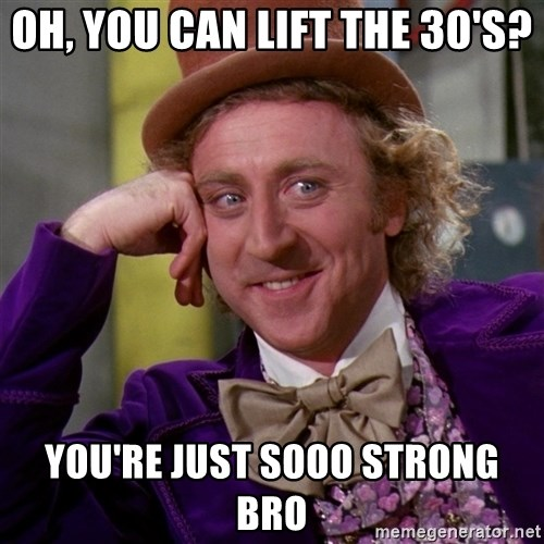 Willy Wonka - oh, you can lift the 30's? you're just sooo strong bro