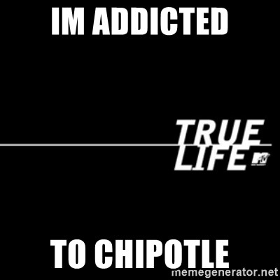 true life - im addicted to chipotle