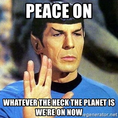 Spock - PEACE ON WHATEVER THE HECK THE PLANET IS WE'RE ON NOW