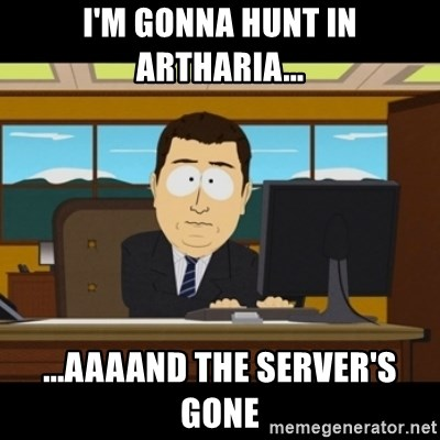 and they're gone - I'm Gonna Hunt in Artharia... ...aaaand The Server's gone