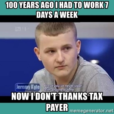 Sympathy Sacha - 100 years ago i had to work 7 days a week  now i don't thanks tax payer