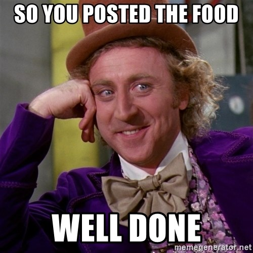 Willy Wonka - so you posted the food well done
