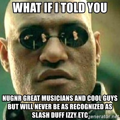 What If I Told You - what if i told you nugnr great musicians and cool guys but will never be as recognized as slash duff izzy etc
