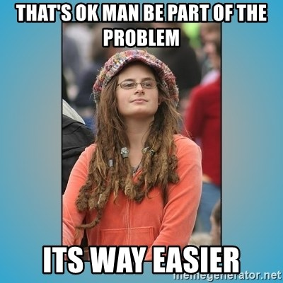 hippie girl - That's ok man be part of the problem its way easier