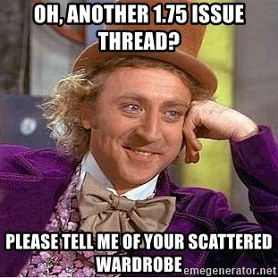 Willy Wonka - Oh, another 1.75 issue thread? please Tell me of your scattered wardrobe