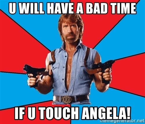 Chuck Norris  - u will have a bad time if u touch angela!