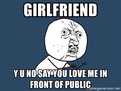 Y U No - Girlfriend y u no say you love me in front of public
