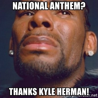 R. Kelly - National anthem? Thanks Kyle Herman!