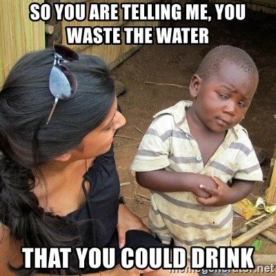 skeptical black kid - SO YOU ARE TELLING ME, YOU WASTE THE WATER THAT YOU COULD DRINK