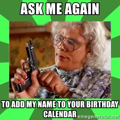 Madea - Ask me again to add my name to your birthday calendar