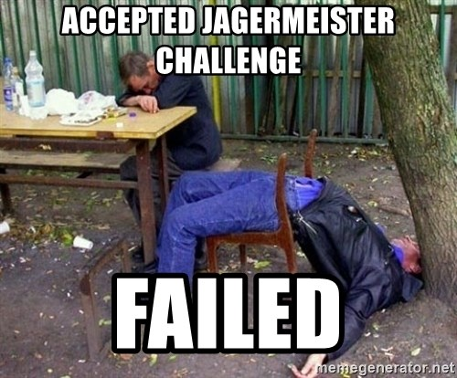 drunk - Accepted jagermeister challenge failed