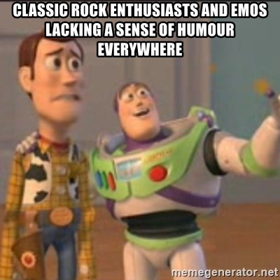 Buzz - classic rock enthusiasts and emos lacking a sense of humour everywhere