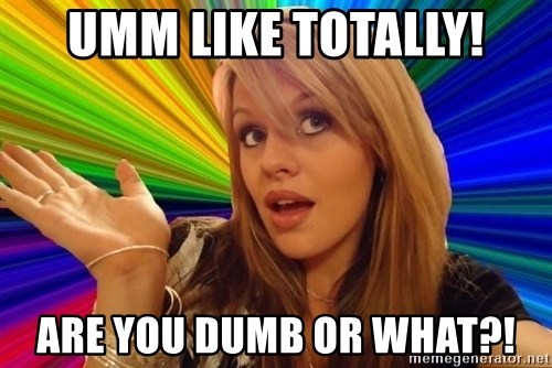 Dumb Blonde - UMM LIKe totally! are you dumb or what?!