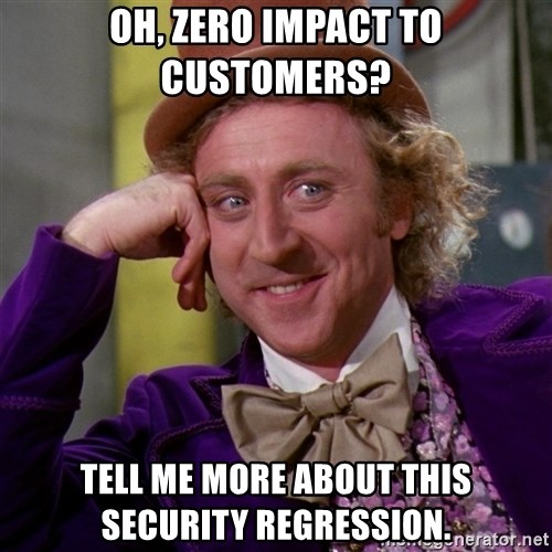Willy Wonka - Oh, zero Impact to Customers? Tell me more about this Security regression.