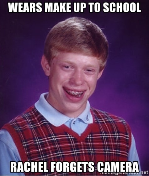 Bad Luck Brian - Wears make up to school rachel forgets camera