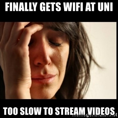 First World Problems - finally gets wifi at uni too slow to stream videos