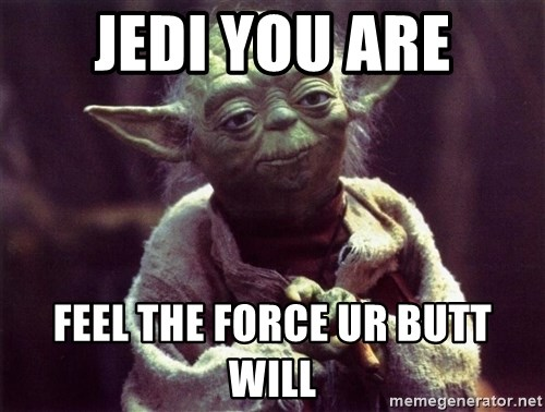 Yoda - jedi you are feel the force ur butt will