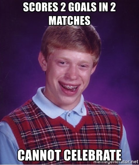 Bad Luck Brian - Scores 2 goals in 2 matches Cannot celebrate