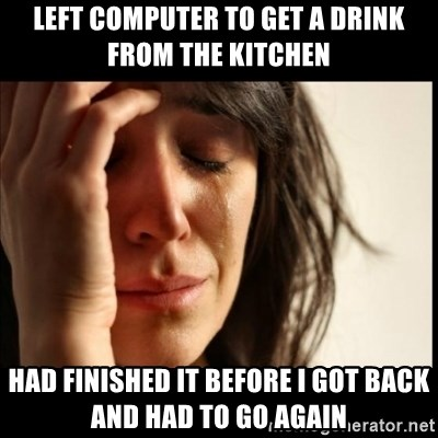 First World Problems - Left computer to get a drink from the kitchen had finished it before i got back and had to go again