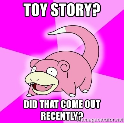 Slowpoke - toy Story? did that come out recently?