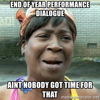 Ain't Nobody got time fo that - End of year performance dialogue aint nobody got time for that