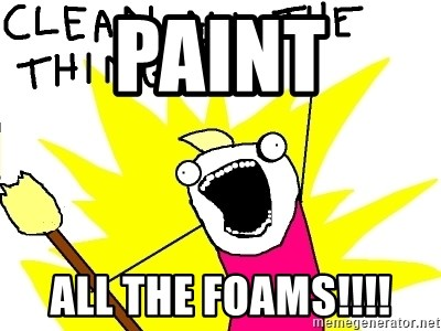 clean all the things - paint all the foams!!!!
