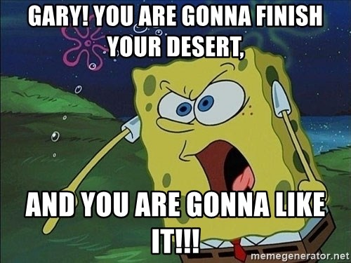 Screaming Spongebob - gary! you are gonna finish your desert, and you are gonna like it!!!