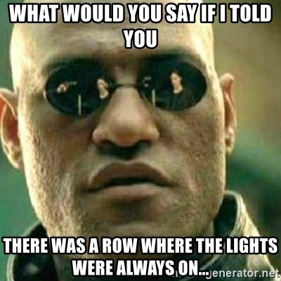 What If I Told You - what would you say if i told you there was a row where the lights were always on...