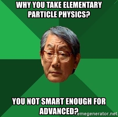 High Expectations Asian Father - Why you take elementary particle physics? You Not smart enough for advanced?