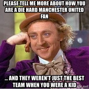 Willy Wonka - Please tell me more about how you are a die hard Manchester united fan ... and they weren't just the best team when you were a kid