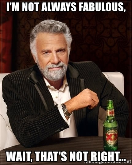 The Most Interesting Man In The World - I'm not always fabulous, Wait, that's not right...
