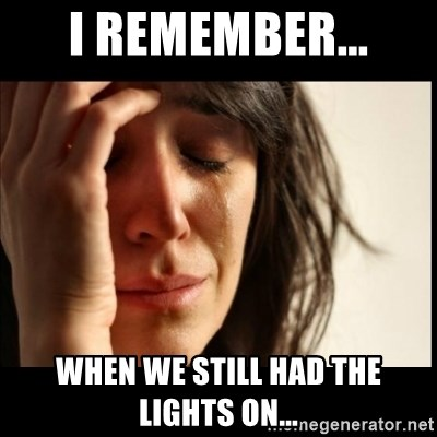 First World Problems - I remember... when we still had the lights on...