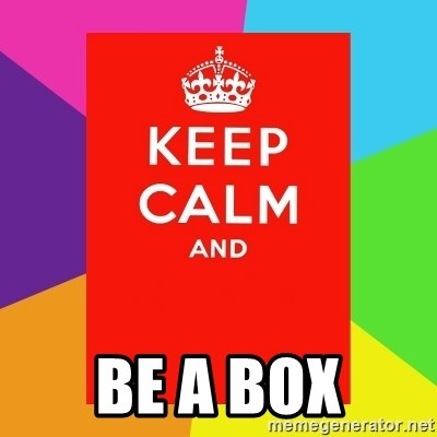 Keep calm and -  BE A BOX