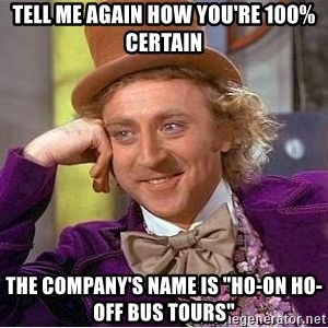 "Willy Wonka - tell me again how you're 100% certain the company's name is ""Ho-on Ho-off Bus Tours"""