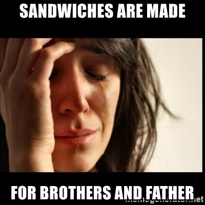 First World Problems - sandwiches are made for brothers and father