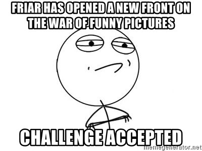 Challenge Accepted HD 1 - Friar has opened a new front on the war of funny pictures challenge accepted