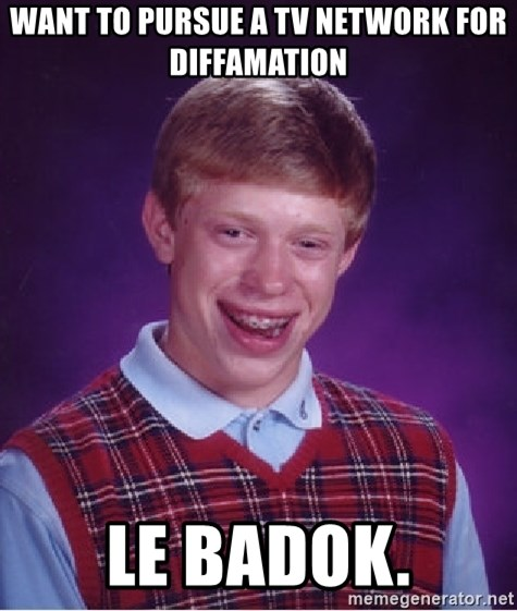 Bad Luck Brian - WANT TO PURSUE A TV NETWORK FOR DIFFAMATION LE BADOK.