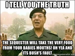 Baghdad Bob - I tell you the truth the sequester will take the very food from your babies mouths! Oh yea and its Bush's fault