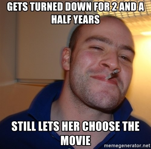 Good Guy Greg - Gets turned down for 2 and a half years Still lets her choose The movie