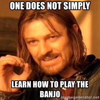 One Does Not Simply - one does not simply Learn how to play the banjo