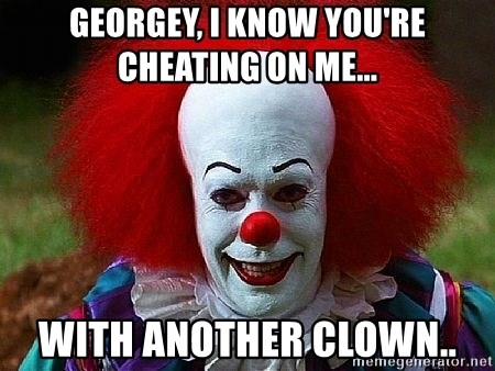 Pennywise the Clown - GEORGEY, I KNOW YOU'RE CHEATING ON ME... WITH ANOTHER CLOWN..