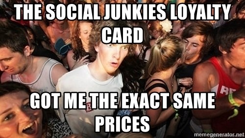 Sudden Realization Ralph - the social junkies loyalty card got me the exact same prices