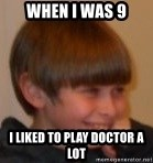 Little Kid - when i was 9 i liked to play doctor a lot