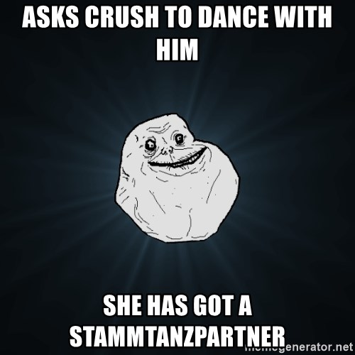 Forever Alone - Asks CRush to Dance with hIm She has gOt a StaMmtanzpartner