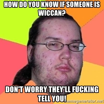 Fat Nerd guy - how do you know if someone is wiccan? don't worry they'll fucking tell you!